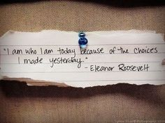 I am who I am today, because of the choices I made yesterday.