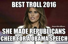 Best Troll 2016 - Melania Trump, she made Republicans cheer for a Obama speech.