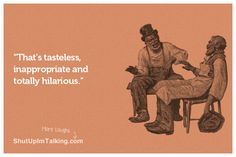 That's Tasteless and Inappropriate - haha!!! -> shutupimtalking.com is hilarious!!