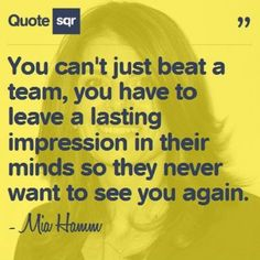You can't just beat a team, you have to leave a lasting impression in their minds so they never want to see you again. - Mia Hamm #quotesqr #quotes #careerquotes