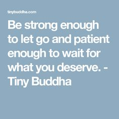 Be strong enough to let go and patient enough to wait for what you deserve. - Tiny Buddha