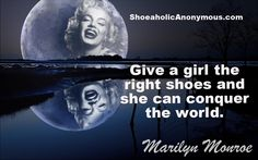 """Give a girl the right shoes and she can conquer the world."" ~ Marilyn Monroe"