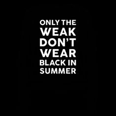 """This shirt features the phrase """"only the weak don't wear black in summer"""" and is perfect for cool goth kids who aren't afraid to wear black in the summer heat. Ideal for wearing to school, concerts, parties, poetry readings, seances, church, college, the gym, or just hanging out with your black-clothes-wearing goth friends."""