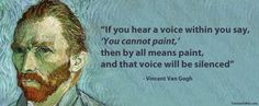 """If you hear a voice within you say, 'You cannot paint,' then by all means paint, and that voice will be silenced""  ~ Vincent Van Gogh"