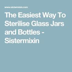 The Easiest Way To Sterilise Glass Jars and Bottles - Sistermixin