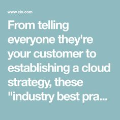 """From telling everyone they're your customer to establishing a cloud strategy, these """"industry best practices"""" are sure to sink your chances of IT success."""