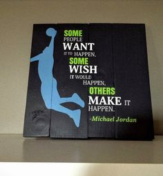 Michael Jordan Quote - Some people want it to happen, some wish it would happen, others make it happen.  https://www.etsy.com/ca/listing/271960646/pallet-sign-michael-jordan-basketball?utm_source=OpenGraph&utm_medium=PageTools&utm_campaign=Share