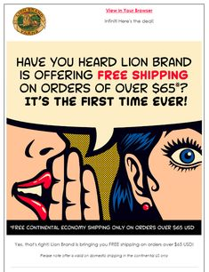 For a long time, I've thought that Lion Brand could stand to offer free shipping on orders. As a business person myself, I understand that freight is expensive but, I do have my store set up where shoppers can get free shipping on orders of $100+.