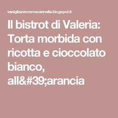 Il bistrot di Valeria: Torta morbida con ricotta e cioccolato bianco, all'arancia