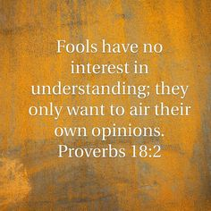 Proverbs 18:2 Be willing to listen and open to the knowledge of others.