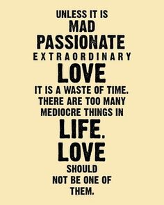 unless it is mad passionate extraordinary love it is a waste of time. there are too many mediocre things in life. love should not be one of them.