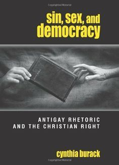 Sin, Sex, and Democracy: Antigay Rhetoric and the Christian Right (S U N Y Series in Queer Politics and Cultures) by Cynthia Burack. $20.80. Publisher: State Univ of New York Pr (April 10, 2008). 187 pages. Author: Cynthia Burack