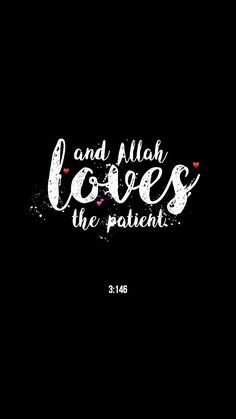 """and Allah loves the patient.."" 3:146"