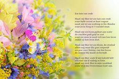 Een tuin van vrede Maak mij Heer tot een tuin van vrede waar liefde woont en haat vergaat maak mij tot een werktuig in Uw Handen waar Jezus hoog in 't vaandel staat. Maak mij een boom geplant aan water die vruchten geeft gaaf en zoet waar een mens in nood zich mee kan laven omdat zij hem leven doet. Maak mij Heer tot een bloem, die stralend alleen nog maar Uw geur verspreidt een geur van Christus, van hier boven die mensen blij maakt en bevrijdt.
