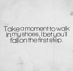 Take a moment to walk in my shoes, I bet you'll fall on the first step. #life #drama #quotes