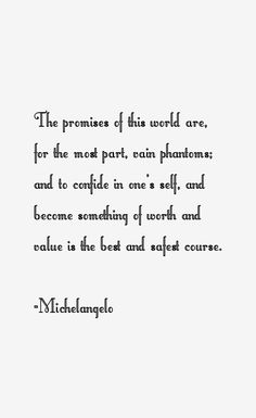 The promises of this world are, for the most part, vain phantoms; and to confide in one's self, and become something of worth and value is the best and safest course. Michelangelo Quotes, Miguel Angel, Famous Quotes, Self, History, Sayings, Tattoos, World, Famous Qoutes