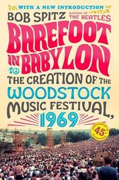 Books ~ Sixties | Barefoot in Babylon: The Creation of the Woodstock Music Festival 1969, by Bob Spitz