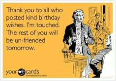 Thank you to all who posted kind birthday wishes. I'm touched. The rest of you will be unfriended tomorrow. :) #compartirvideos.es #happybirthday