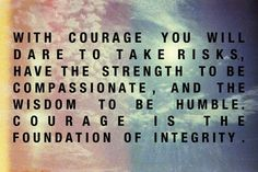 With courage you will dare to take risks, have the strength to be compassionate, and the wisdom to be humble. Courage is the foundation of integrity.