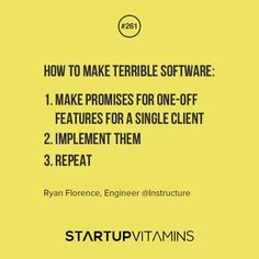 How to make terrible software: 1. Make promises for one-off features for a single client. 2. Implement them. 3. Repeat. - Ryan Florence, Engineer