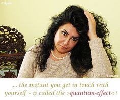 ... the #instant you get in #touch with #yourself ~ is called the >#quantum_effect< ! ( #Samara )