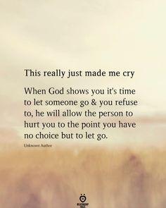 This Really Just Made Me Cry When God shows you it's time to let someone go and you refuse to, he will allow the person to hurt you to the point you have no choice but to let go.