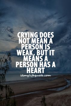 Crying does not mean a person is weak, but it means a person has a heart. #quotes #relationships #relationshipquotes
