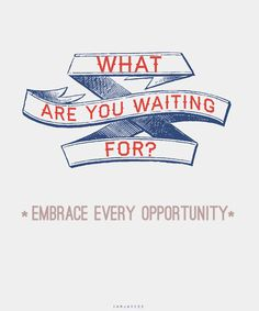 Embrace every opportunity you can!
