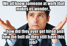 We all know that someone at work that makes us winder how did they ever get hired