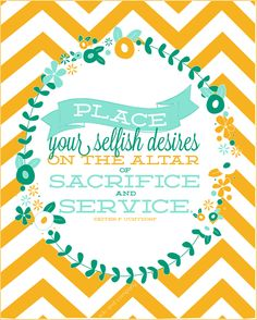 Place your selfish desires on the altar of sacrifice and service.  Dieter F. Uchtdorf September 2014 Women's Meeting Printables #sharegoodness