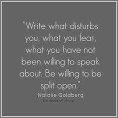 Write what disturbs you, what you fear, what you have not been willing to speak about. Be willing to be split open. ~Natalie Goldberg