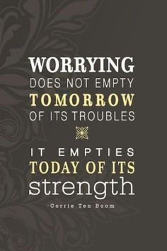 Worrying does not empty tomorrow of its troubles. It empties today of its strength. #quotes