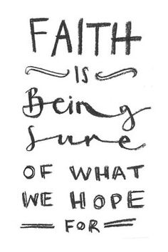 Now faith is being sure of what we hope forand certain of what we do not see. Hebrews 11:1