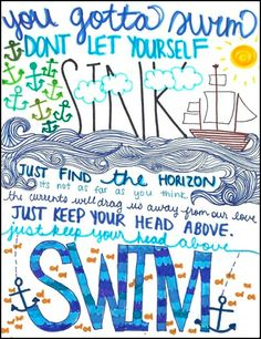 you gotta swim. don't let yourself sink. just find the horizon, it's not as far as you think.