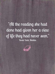 """""""All the reading she had done had given her a view of life they had never seen."""" - Matilda by Roald Dahl"""