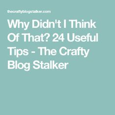 Why Didn't I Think Of That? 24 Useful Tips - The Crafty Blog Stalker
