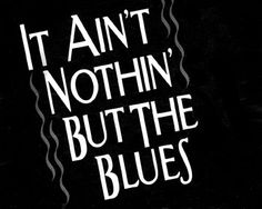 It Ain't Nothin' but the Blues...