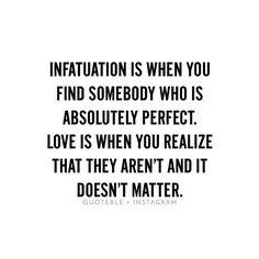 Infatuation is when you find somebody who is absolutely perfect. Love is when you realize that they aren't and it doesn't matter. #quoteble