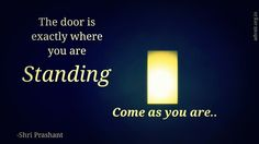 """""""The Door is exactly where you are standing. Come as you are.""""  ~ Shri Prashant #ShriPrashant #Advait #door #stand #come  Read at:- prashantadvait.com Watch at:- www.youtube.com/c/ShriPrashant Website:- www.advait.org.in Facebook:- www.facebook.com/prashant.advait LinkedIn:- www.linkedin.com/in/prashantadvait Twitter:- https://twitter.com/Prashant_Advait"""