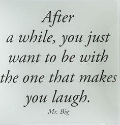 After a while, you just want to be with the one that makes you laugh. - Mr. Big
