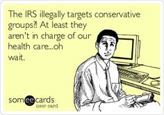 The IRS illegally targets conservative groups?! At least they arent in charge of our health care...oh wait.