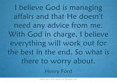 I believe God is managing affairs and that He doesn't need any advice from me. With God in charge, I believe everything will work out for the best in the end. So what is there to worry about.