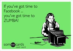 Funny Encouragement Ecard: If you've got time to Facebook ... you've got time to ZUMBA!