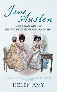 Jane Austen In Her Own Words, by Helen Amy (2014) ~ a concise and highly readable account of Austen's life story while integrating passages from her letters and early family biographies