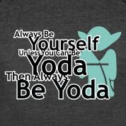 Always Be Yourself Unless You Can Be Yoda