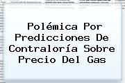 http://tecnoautos.com/wp-content/uploads/imagenes/tendencias/thumbs/polemica-por-predicciones-de-contraloria-sobre-precio-del-gas.jpg Contraloria. Polémica por predicciones de Contraloría sobre precio del gas, Enlaces, Imágenes, Videos y Tweets - http://tecnoautos.com/actualidad/contraloria-polemica-por-predicciones-de-contraloria-sobre-precio-del-gas/