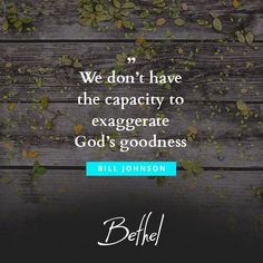 We don't have the capacity to exaggerate God's goodness. - Bill Johnson