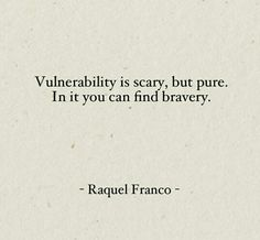 """""""Vulnerability is scary, but pure. In it you can find bravery"""" -Raquel Franco"""