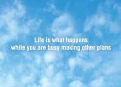 26.  but life is what happens while your busy making other plans....