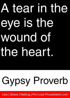 A tear in the eye is the wound of the heart. - Gypsy Proverb #proverbs #quotes